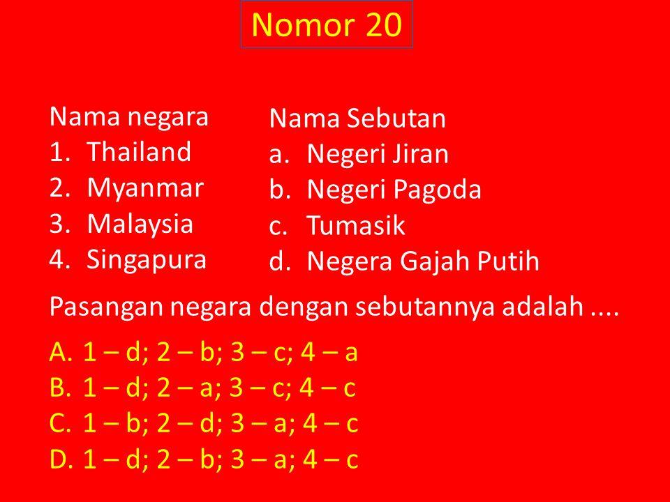Nomor 20 Nama negara 1.Thailand 2.Myanmar 3.Malaysia 4.Singapura Nama Sebutan a.Negeri Jiran b.Negeri Pagoda c.Tumasik d.Negera Gajah Putih A.1 – d; 2