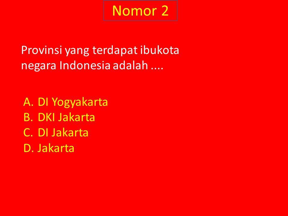 Nomor 2 Provinsi yang terdapat ibukota negara Indonesia adalah.... A.DI Yogyakarta B.DKI Jakarta C.DI Jakarta D.Jakarta
