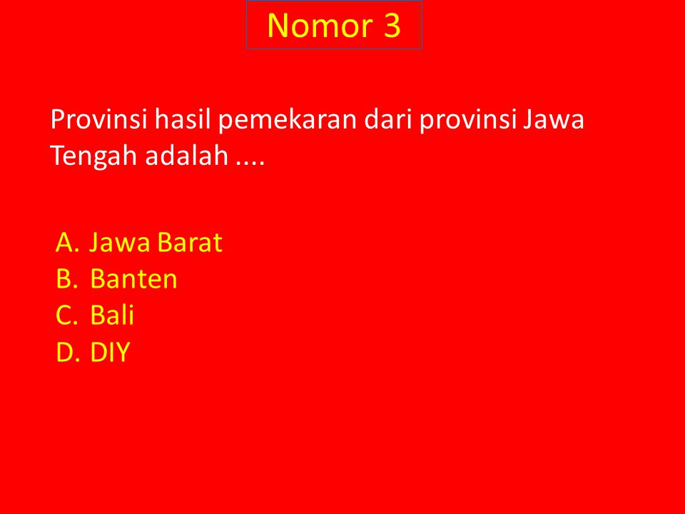 Nomor 3 Provinsi hasil pemekaran dari provinsi Jawa Tengah adalah.... A.Jawa Barat B.Banten C.Bali D.DIY