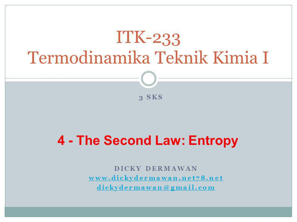 DICKY DERMAWAN www.dickydermawan.net78.net dickydermawan@gmail.com ITK-233 Termodinamika Teknik Kimia I 3 SKS 4 - The Second Law: Entropy