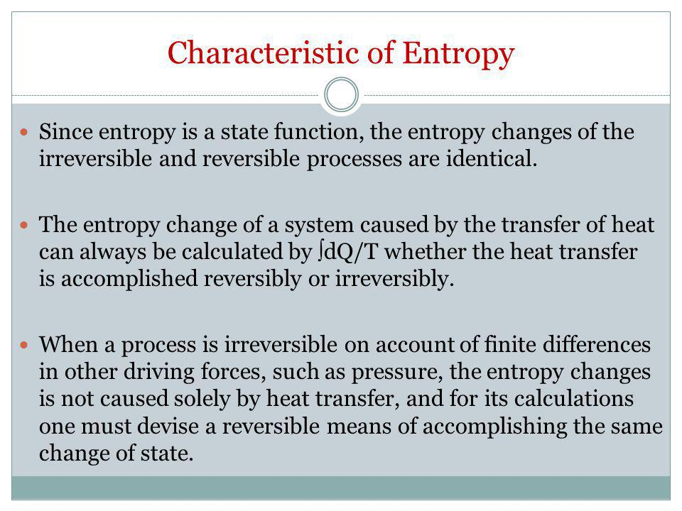 Characteristic of Entropy Since entropy is a state function, the entropy changes of the irreversible and reversible processes are identical. The entro