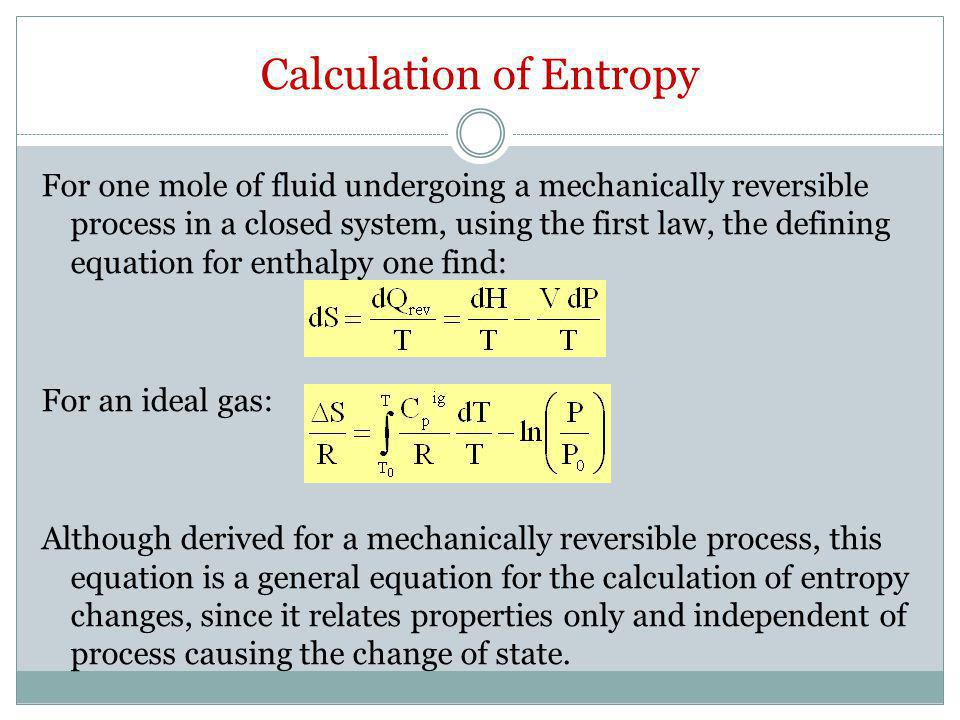 Calculation of Entropy For one mole of fluid undergoing a mechanically reversible process in a closed system, using the first law, the defining equati