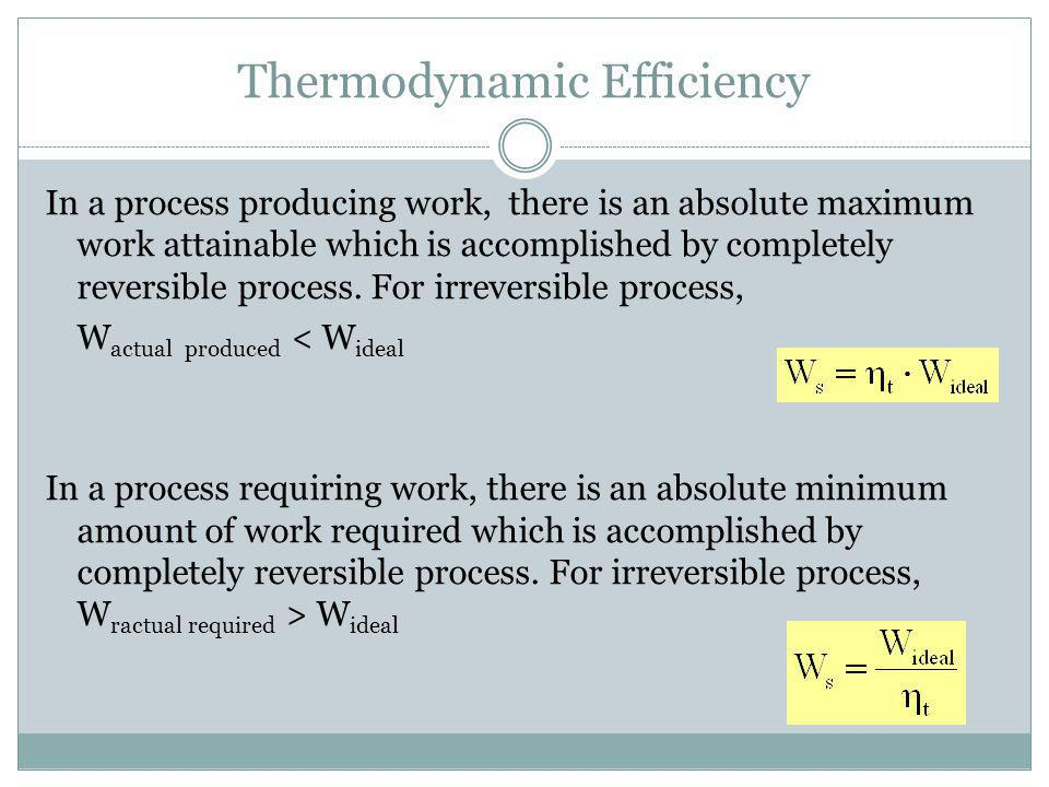 Thermodynamic Efficiency In a process producing work, there is an absolute maximum work attainable which is accomplished by completely reversible proc