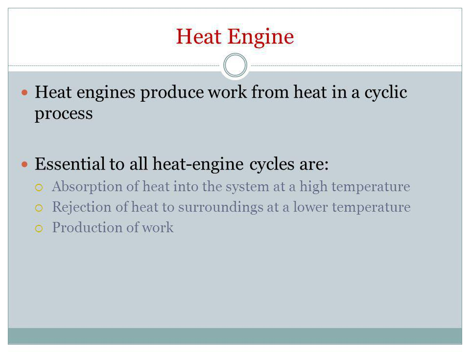 Heat Engine Heat engines produce work from heat in a cyclic process Essential to all heat-engine cycles are:  Absorption of heat into the system at a
