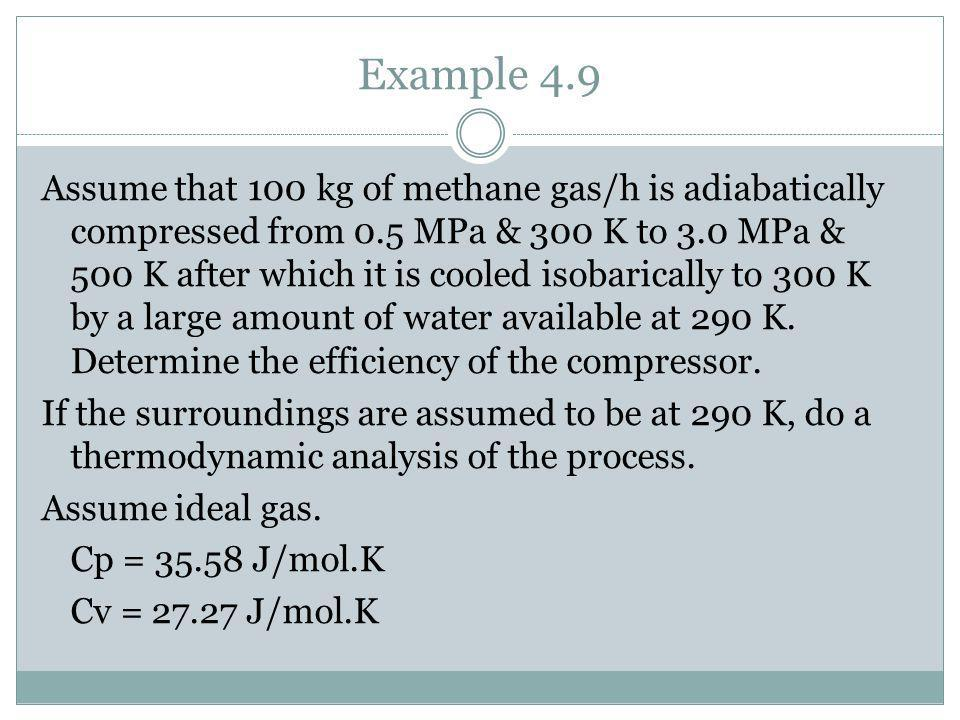 Example 4.9 Assume that 100 kg of methane gas/h is adiabatically compressed from 0.5 MPa & 300 K to 3.0 MPa & 500 K after which it is cooled isobarica
