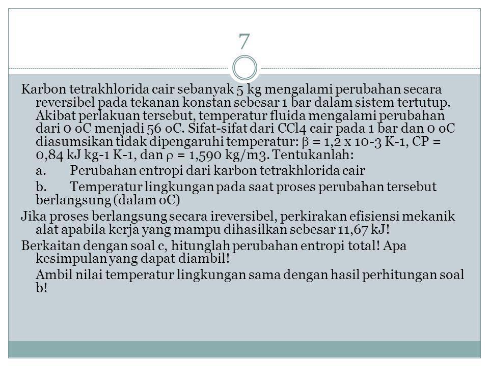 7 Karbon tetrakhlorida cair sebanyak 5 kg mengalami perubahan secara reversibel pada tekanan konstan sebesar 1 bar dalam sistem tertutup.