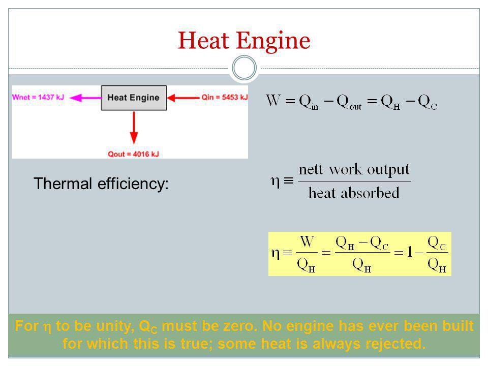 Heat Engine Thermal efficiency: For  to be unity, Q C must be zero. No engine has ever been built for which this is true; some heat is always rejecte