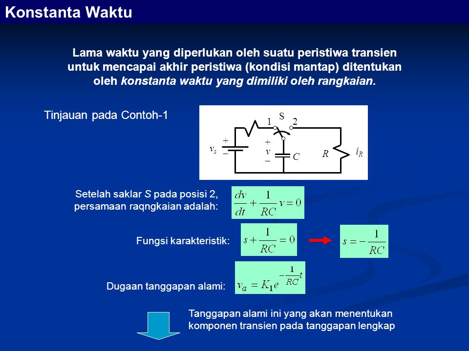 Tinjauan pada Contoh-1 Lama waktu yang diperlukan oleh suatu peristiwa transien untuk mencapai akhir peristiwa (kondisi mantap) ditentukan oleh konstanta waktu yang dimiliki oleh rangkaian.