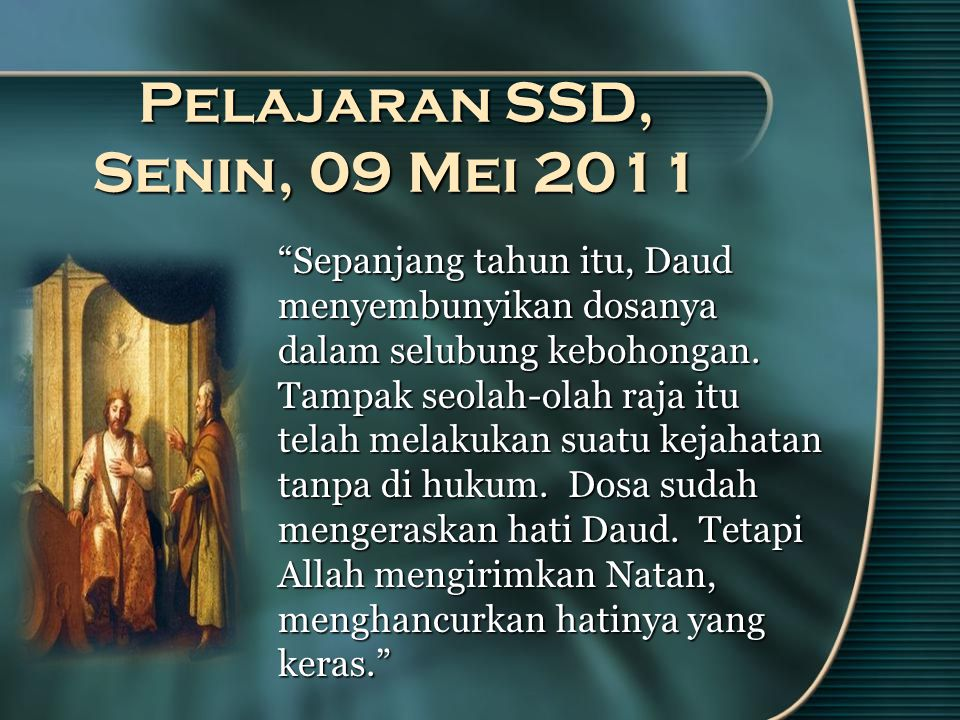 Pelajaran SSD, Senin, 09 Mei 2011 Sepanjang tahun itu, Daud menyembunyikan dosanya dalam selubung kebohongan.