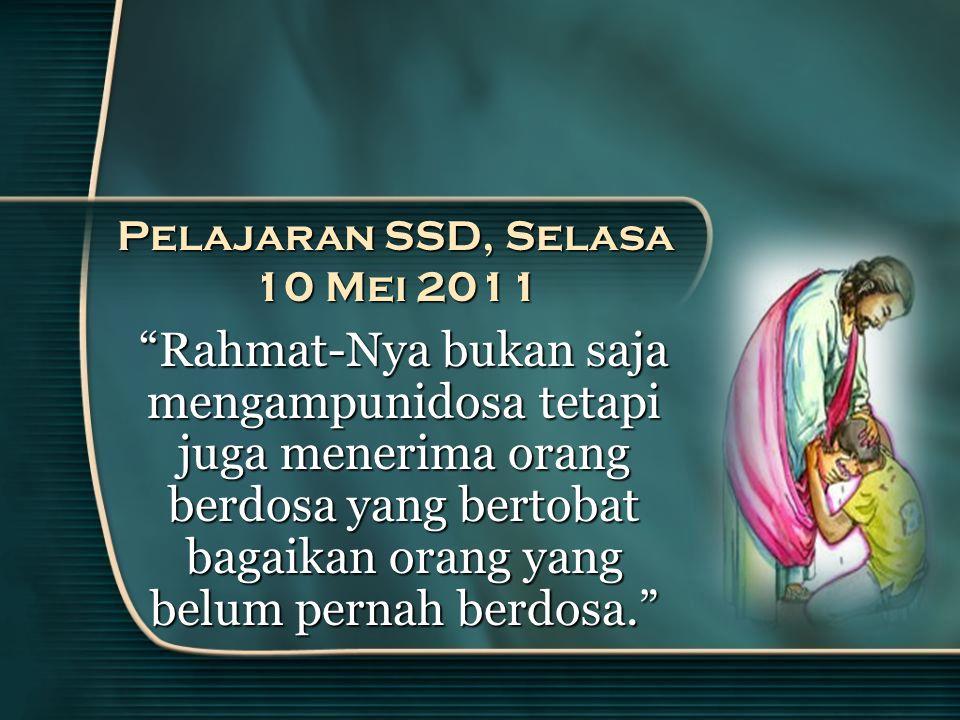 Pelajaran SSD, Selasa 10 Mei 2011 Rahmat-Nya bukan saja mengampunidosa tetapi juga menerima orang berdosa yang bertobat bagaikan orang yang belum pernah berdosa.