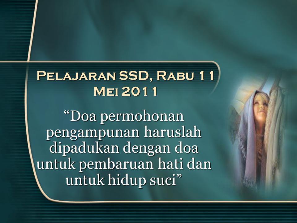 Pelajaran SSD, Rabu 11 Mei 2011 Doa permohonan pengampunan haruslah dipadukan dengan doa untuk pembaruan hati dan untuk hidup suci