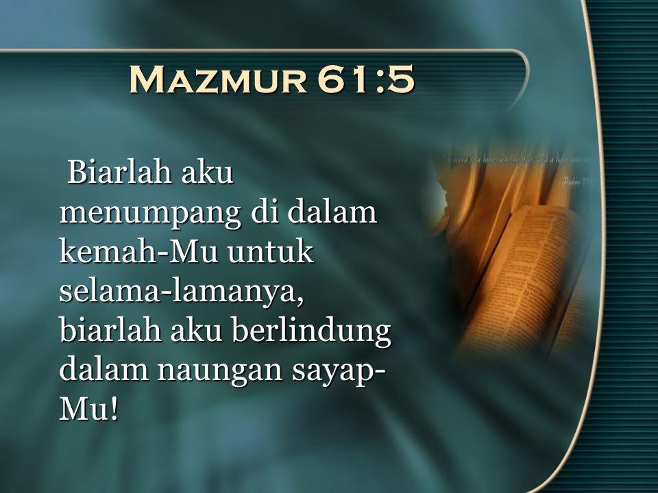 Mazmur 61:5 Biarlah aku menumpang di dalam kemah-Mu untuk selama-lamanya, biarlah aku berlindung dalam naungan sayap- Mu.