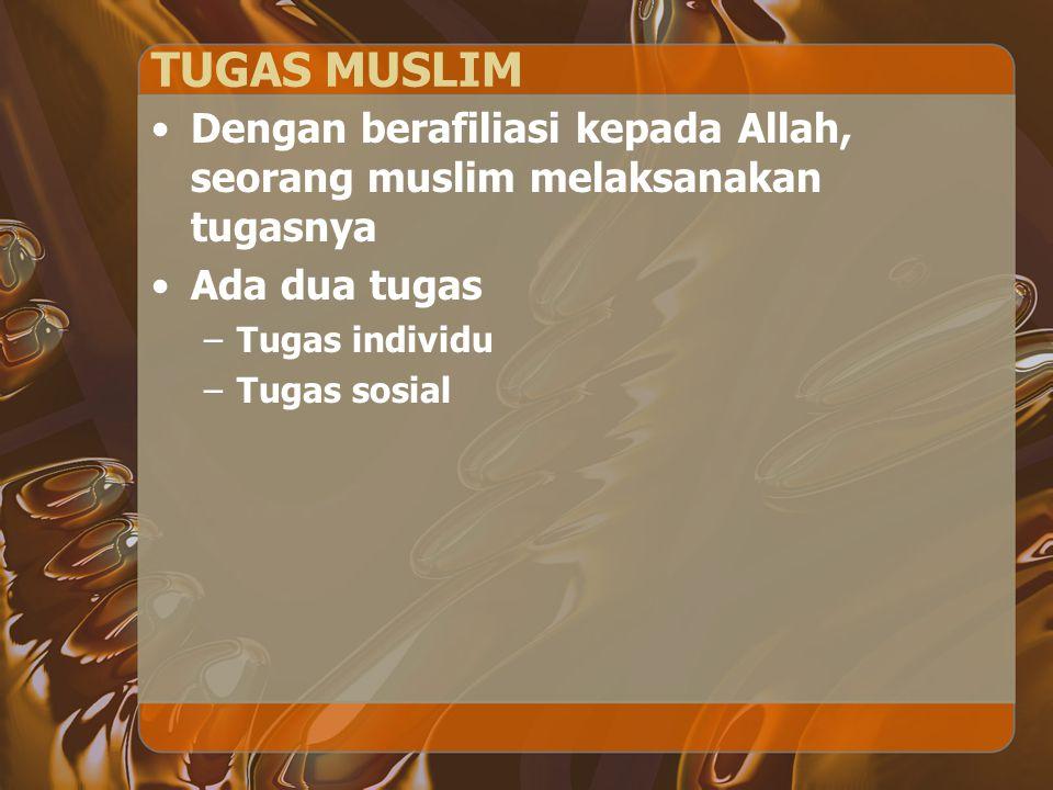 TUGAS MUSLIM Dengan berafiliasi kepada Allah, seorang muslim melaksanakan tugasnya Ada dua tugas –Tugas individu –Tugas sosial