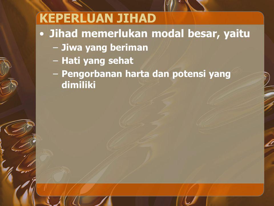 KEPERLUAN JIHAD Jihad memerlukan modal besar, yaitu –Jiwa yang beriman –Hati yang sehat –Pengorbanan harta dan potensi yang dimiliki