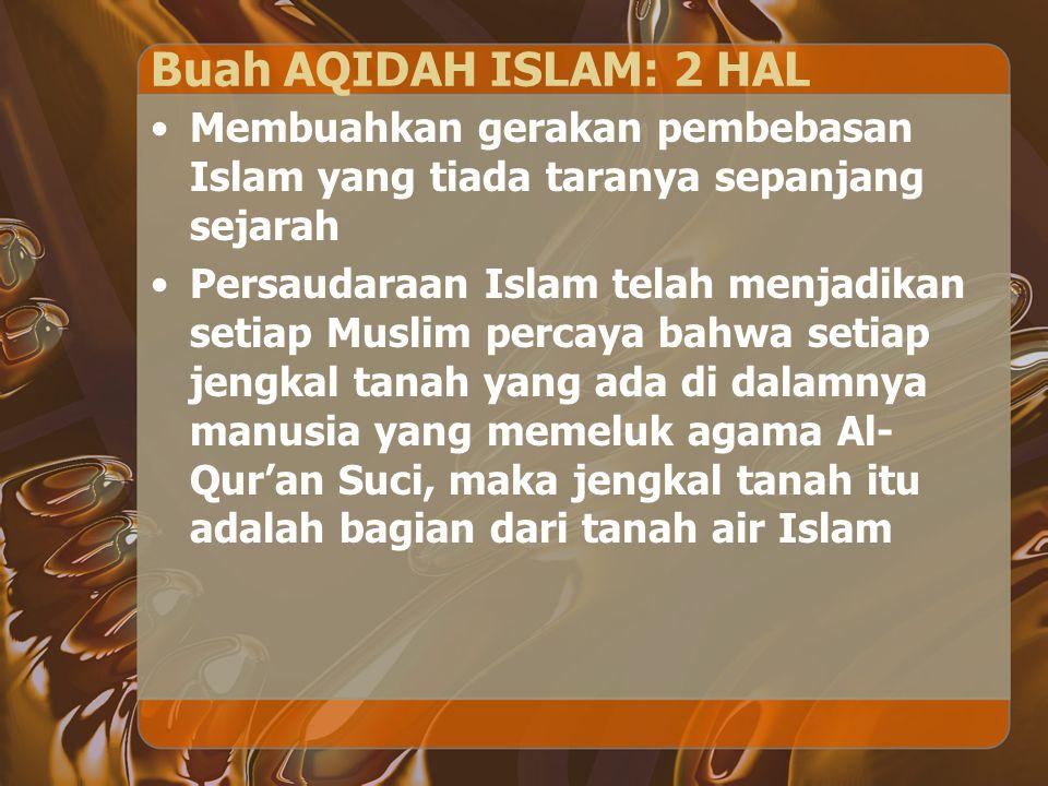 Buah AQIDAH ISLAM: 2 HAL Membuahkan gerakan pembebasan Islam yang tiada taranya sepanjang sejarah Persaudaraan Islam telah menjadikan setiap Muslim pe