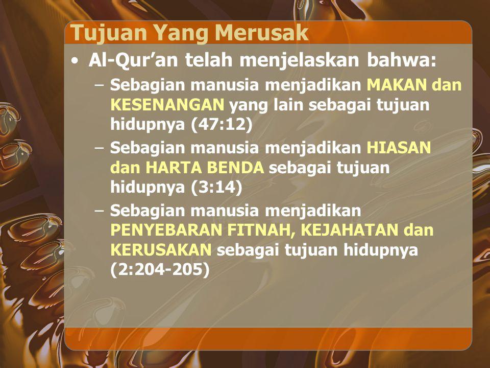 Tujuan Yang Merusak Al-Qur'an telah menjelaskan bahwa: –Sebagian manusia menjadikan MAKAN dan KESENANGAN yang lain sebagai tujuan hidupnya (47:12) –Se