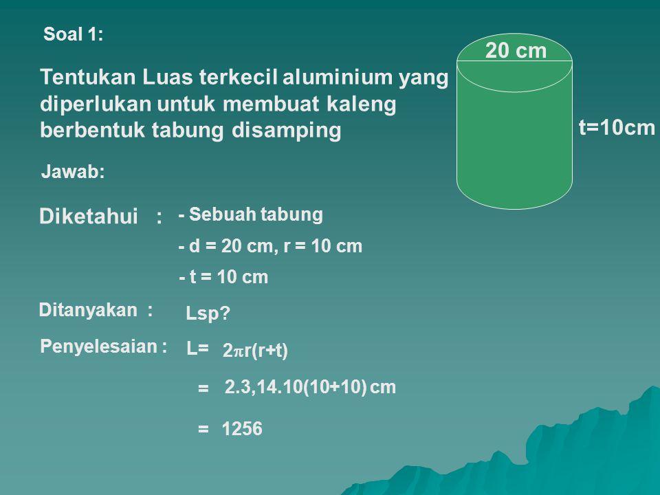 Tentukan Luas terkecil aluminium yang diperlukan untuk membuat kaleng berbentuk tabung disamping 20 cm t=10cm Diketahui : Soal 1: Jawab: Ditanyakan : - t = 10 cm - d = 20 cm, r = 10 cm - Sebuah tabung Lsp.