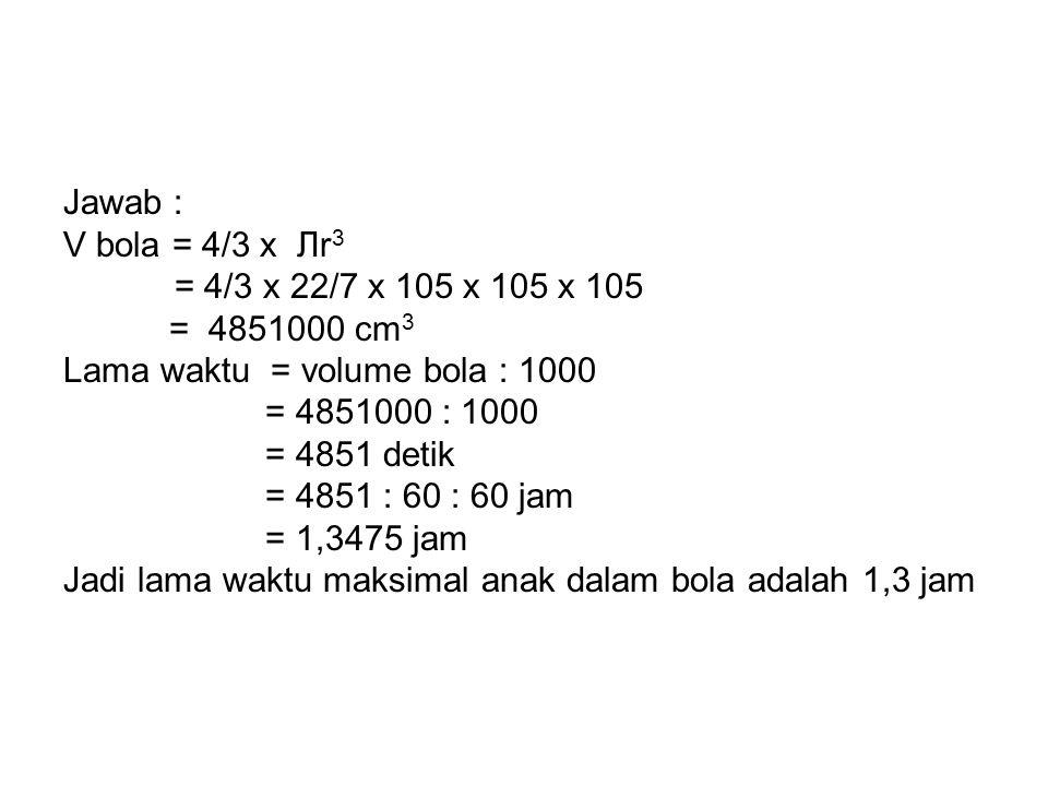 Jawab : V bola = 4/3 x Лr 3 = 4/3 x 22/7 x 105 x 105 x 105 = 4851000 cm 3 Lama waktu = volume bola : 1000 = 4851000 : 1000 = 4851 detik = 4851 : 60 :