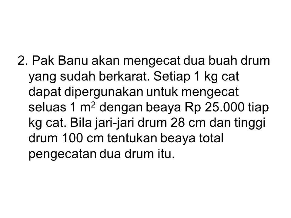 2. Pak Banu akan mengecat dua buah drum yang sudah berkarat. Setiap 1 kg cat dapat dipergunakan untuk mengecat seluas 1 m 2 dengan beaya Rp 25.000 tia