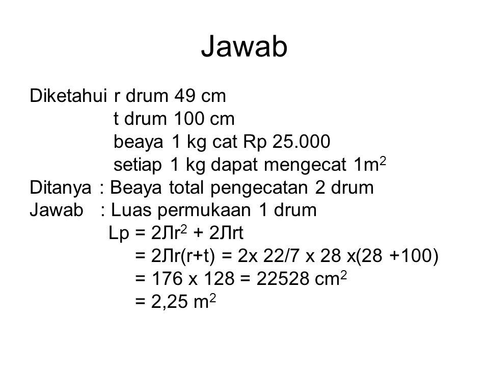 Jawab Diketahui r drum 49 cm t drum 100 cm beaya 1 kg cat Rp 25.000 setiap 1 kg dapat mengecat 1m 2 Ditanya : Beaya total pengecatan 2 drum Jawab : Lu