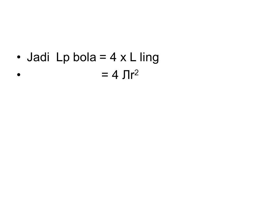 Jadi Lp bola = 4 x L ling = 4 Лr 2