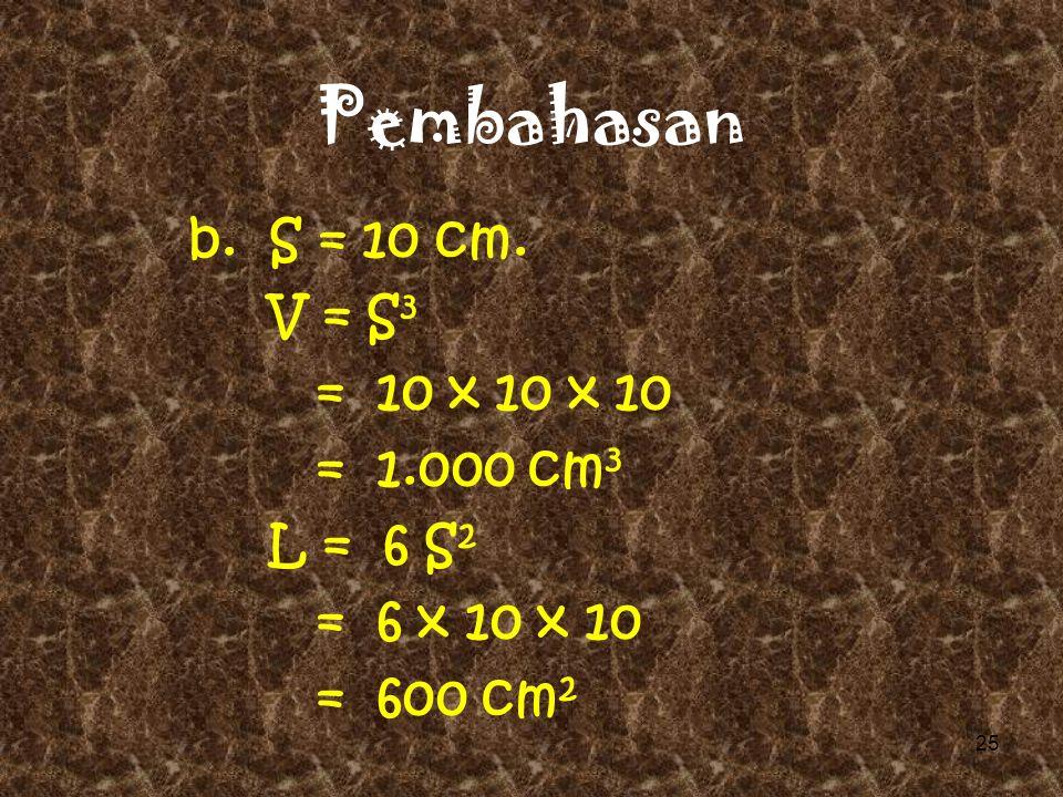 Pembahasan a. S = 6 cm. V = S 3 = 6 x 6 x 6 = 216 cm 3 L = 6 S 2 = 6 x 6 x 6 = 216 cm 2 24