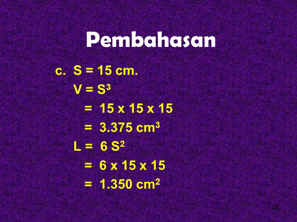 Pembahasan b. S = 10 cm. V = S 3 = 10 x 10 x 10 = 1.000 cm 3 L = 6 S 2 = 6 x 10 x 10 = 600 cm 2 25
