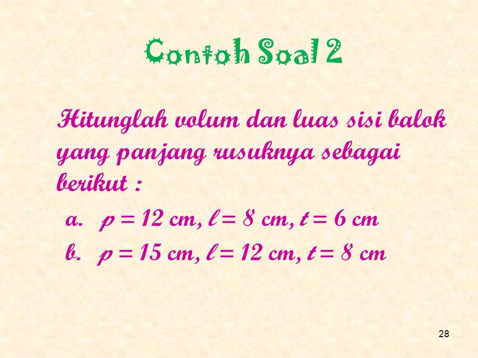 Pembahasan d. S = 6 cm. V = S 3 = 20 x 20 x 20 = 8.000 cm 3 L = 6 S 2 = 6 x 20 x 20 = 2.400 cm 2 27