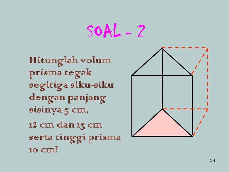Pembahasan Diketahui : sisi alas = 7 cm tinggi = 20 cm Volum = Luas alas x tinggi = (7 cm x 7 cm) x 20 cm = 980 cm 3 Jadi, volum prisma adalah 980 cm 3.