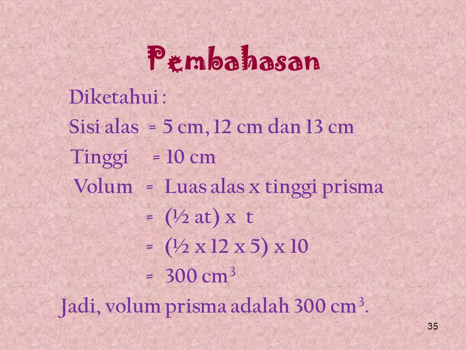 SOAL - 2 Hitunglah volum prisma tegak segitiga siku-siku dengan panjang sisinya 5 cm, 12 cm dan 13 cm serta tinggi prisma 10 cm.