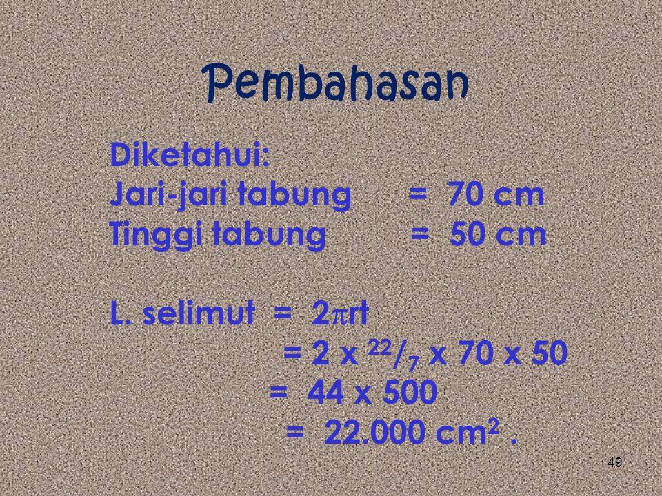 Pembahasan Diketahui: Volume = 770 liter = 770.000 cm 3 Jari-jari = 70 cm Tinggi = Volume : luas alas = 770.000 : 22 / 7 x 70 x 70 = 770.000 : 15.400 = 50 cm 48