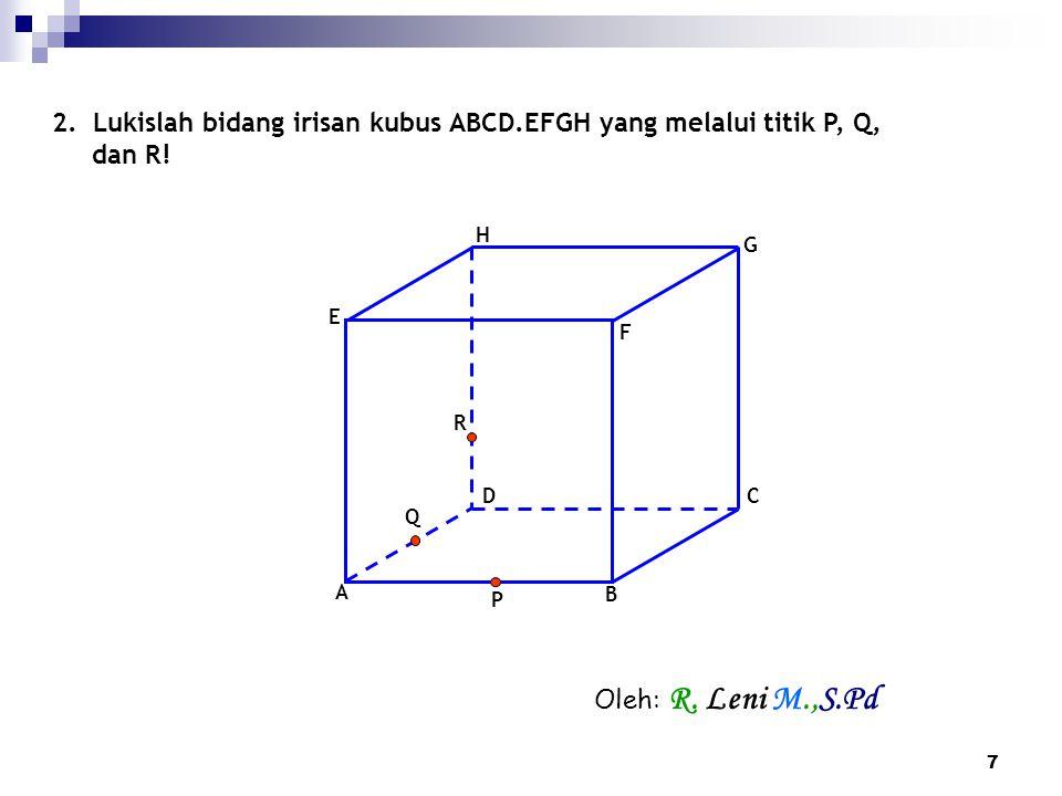 7 2. Lukislah bidang irisan kubus ABCD.EFGH yang melalui titik P, Q, dan R! F D A B C E G H P Q R Oleh: R. Leni M.,S.Pd