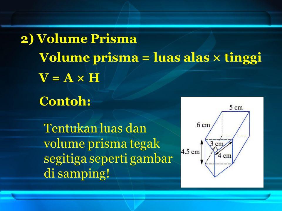2) Volume Prisma Volume prisma = luas alas × tinggi V = A × H Tentukan luas dan volume prisma tegak segitiga seperti gambar di samping.