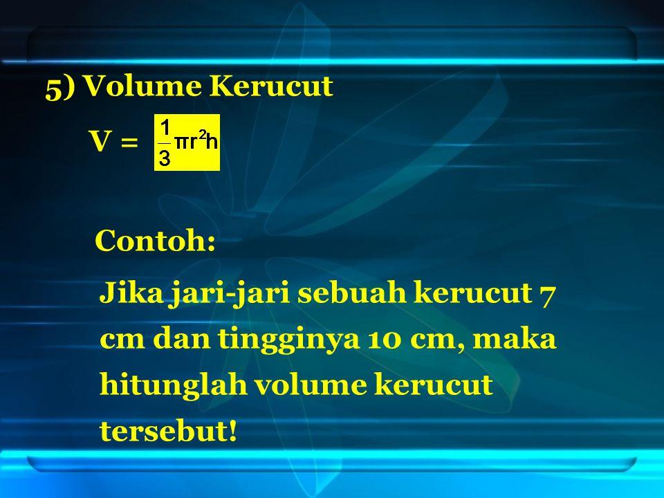 5) Volume Kerucut V = Jika jari-jari sebuah kerucut 7 cm dan tingginya 10 cm, maka hitunglah volume kerucut tersebut.