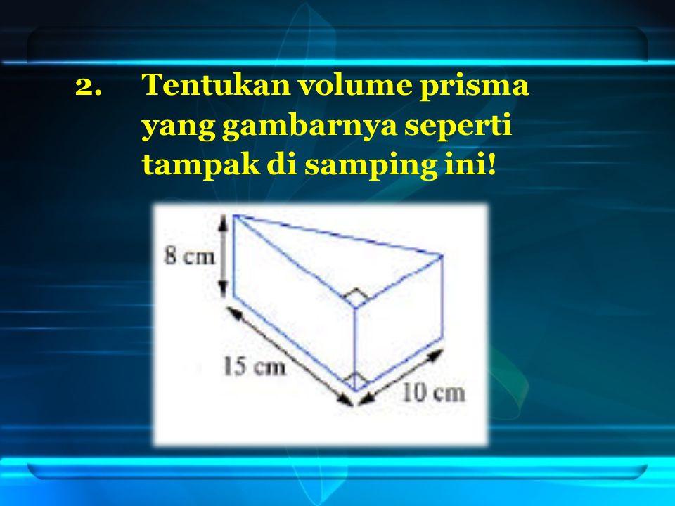 2.Tentukan volume prisma yang gambarnya seperti tampak di samping ini!