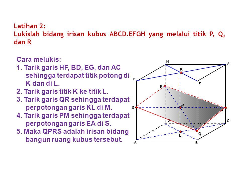 A B C D E F G H P Q R Latihan 2: Lukislah bidang irisan kubus ABCD.EFGH yang melalui titik P, Q, dan R K L M S Cara melukis: 1. Tarik garis HF, BD, EG