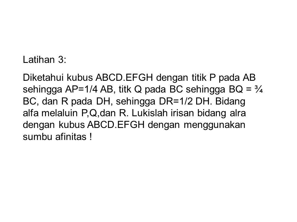 Latihan 3: Diketahui kubus ABCD.EFGH dengan titik P pada AB sehingga AP=1/4 AB, titk Q pada BC sehingga BQ = ¾ BC, dan R pada DH, sehingga DR=1/2 DH.