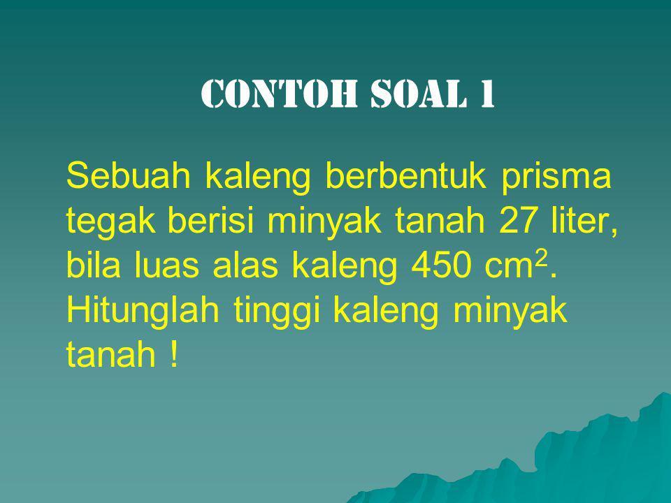 Contoh Soal 1 Sebuah kaleng berbentuk prisma tegak berisi minyak tanah 27 liter, bila luas alas kaleng 450 cm 2. Hitunglah tinggi kaleng minyak tanah