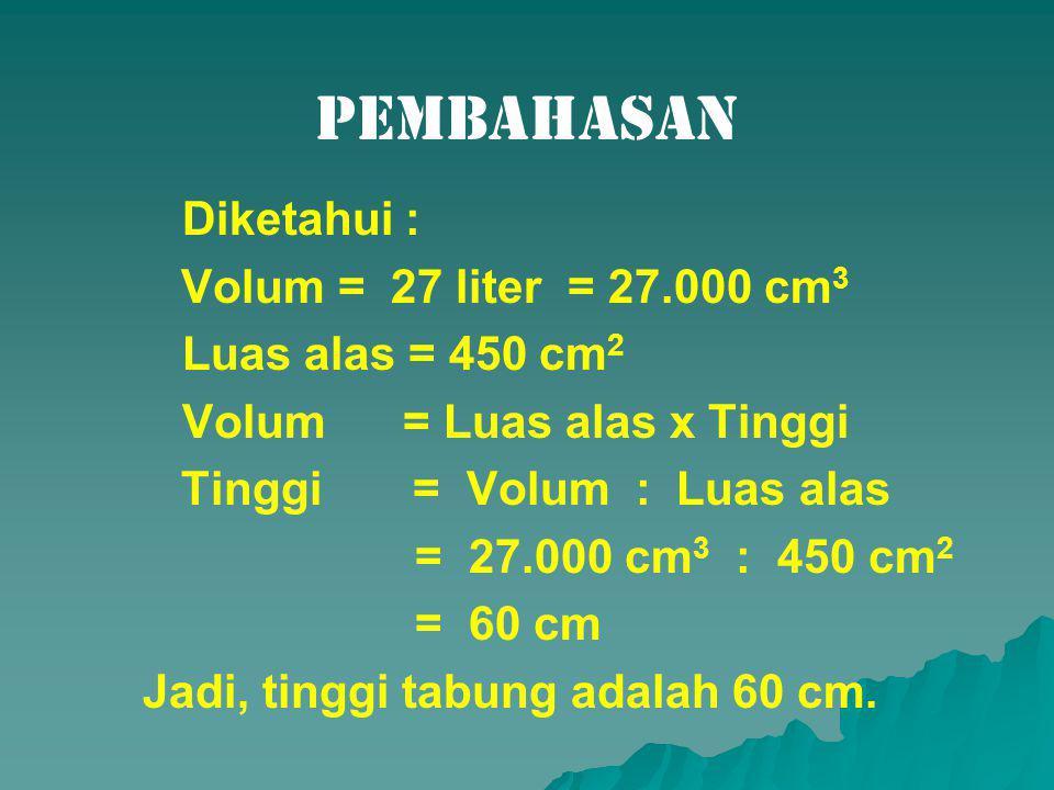 Pembahasan Diketahui : Volum = 27 liter = 27.000 cm 3 Luas alas = 450 cm 2 Volum = Luas alas x Tinggi Tinggi = Volum : Luas alas = 27.000 cm 3 : 450 cm 2 = 60 cm Jadi, tinggi tabung adalah 60 cm.