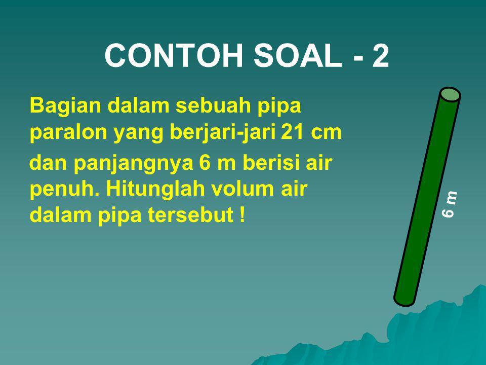 CONTOH SOAL - 2 Bagian dalam sebuah pipa paralon yang berjari-jari 21 cm dan panjangnya 6 m berisi air penuh. Hitunglah volum air dalam pipa tersebut