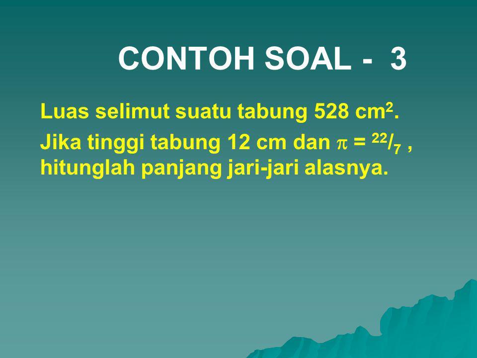 CONTOH SOAL - 3 Luas selimut suatu tabung 528 cm 2. Jika tinggi tabung 12 cm dan  = 22 / 7, hitunglah panjang jari-jari alasnya.