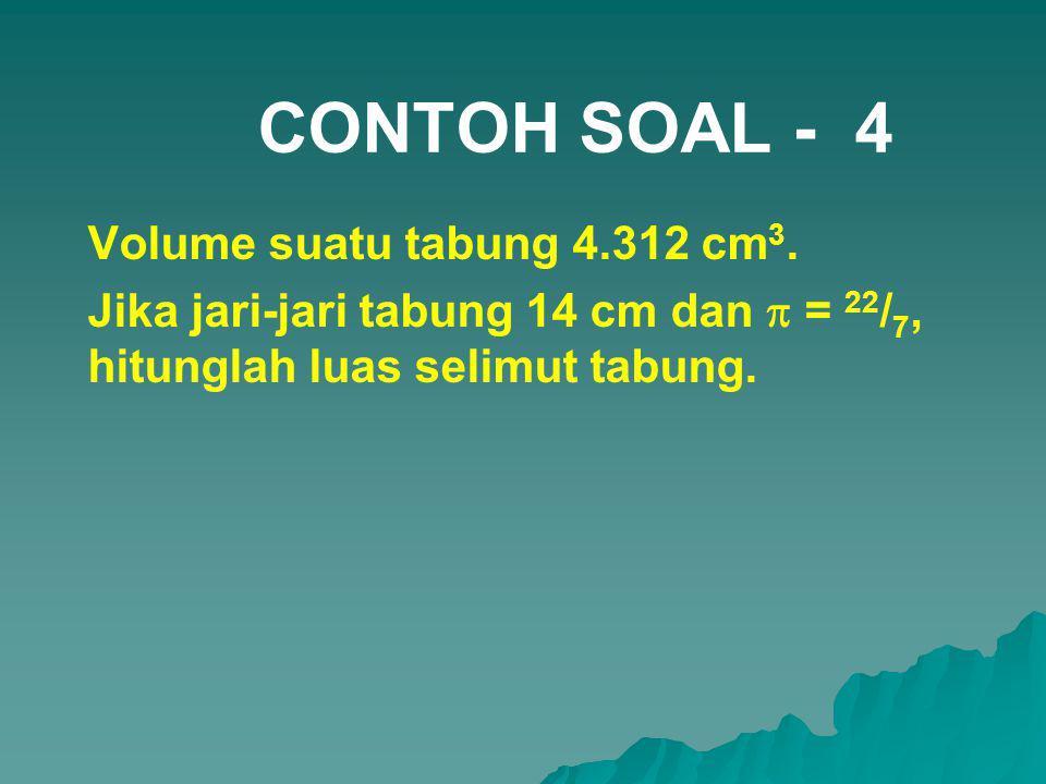 CONTOH SOAL - 4 Volume suatu tabung 4.312 cm 3. Jika jari-jari tabung 14 14 cm dan  = 22 / 7, hitunglah luas selimut tabung.