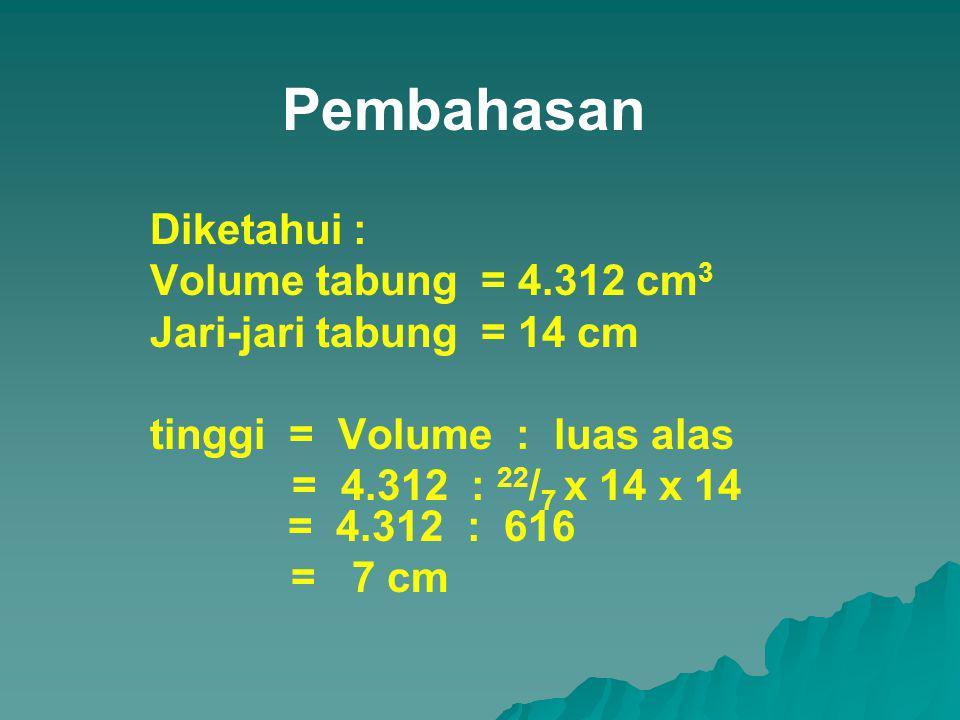 Pembahasan Diketahui : Volume tabung = 4.312 cm 3 Jari-jari tabung = 14 cm tinggi = Volume : luas alas = 4.312 : 22 / 7 x 14 x 14 = 4.312 : 616 = 7 cm