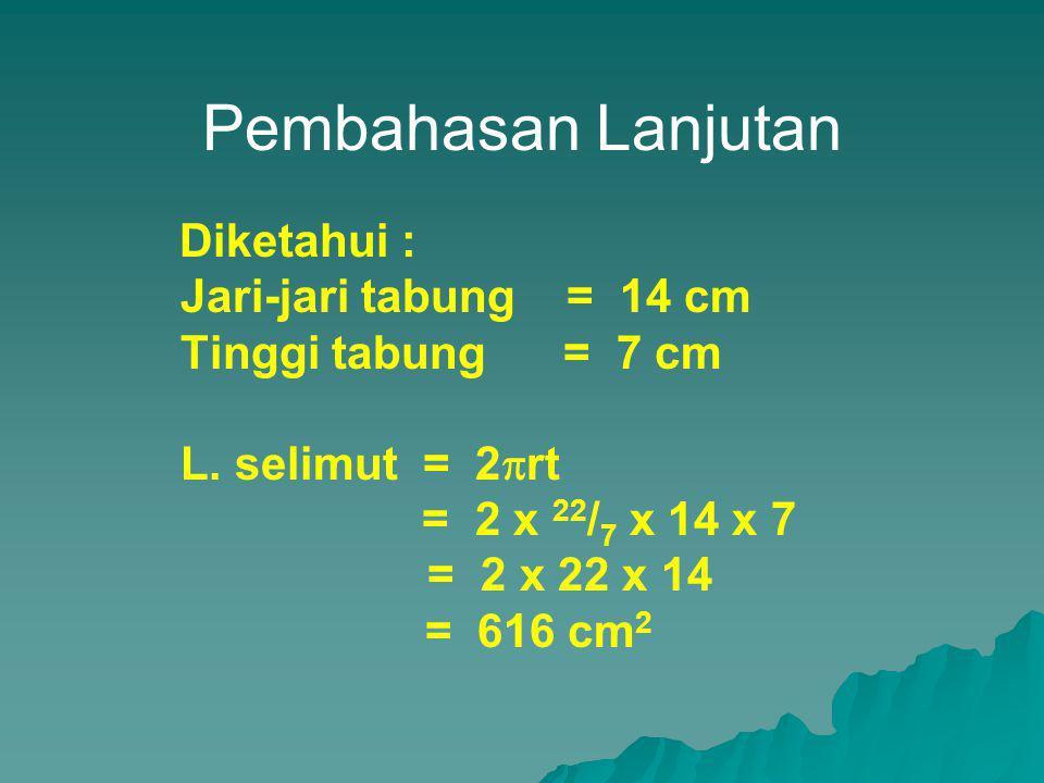 Pembahasan Lanjutan Diketahui : Jari-jari tabung = 14 cm Tinggi tabung = 7 cm L. selimut = 2  rt = 2 x 22 / 7 x 14 x 7 = 2 x 22 x 14 = 616 cm 2