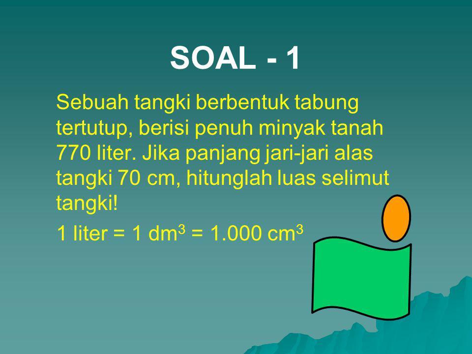 SOAL - 1 Sebuah tangki berbentuk tabung tertutup, berisi penuh minyak tanah 770 liter. Jika panjang jari-jari alas tangki 70 cm, hitunglah luas selimu