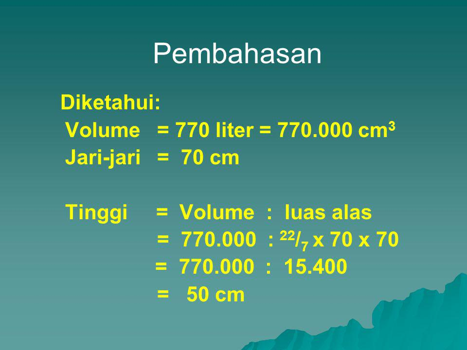 Pembahasan Diketahui: Volume = 770 liter = 770.000 cm 3 Jari-jari = 70 cm Tinggi = Volume : luas alas = 770.000 : 22 / 7 x 70 x 70 = 770.000 : 15.400 = 50 cm