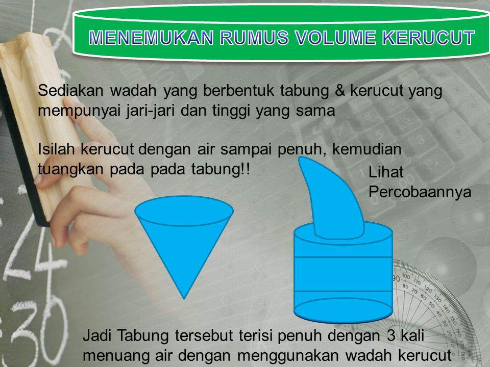 Sediakan wadah yang berbentuk tabung & kerucut yang mempunyai jari-jari dan tinggi yang sama Isilah kerucut dengan air sampai penuh, kemudian tuangkan pada pada tabung!.