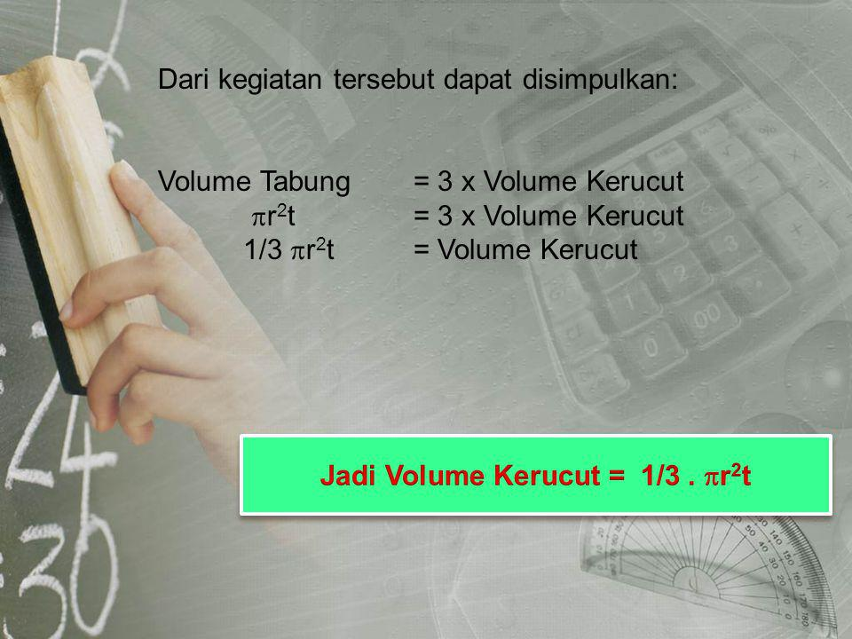Dari kegiatan tersebut dapat disimpulkan: Volume Tabung= 3 x Volume Kerucut  r 2 t = 3 x Volume Kerucut 1/3  r 2 t= Volume Kerucut