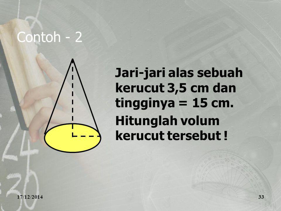 17/12/201433 Contoh - 2 Jari-jari alas sebuah kerucut 3,5 cm dan tingginya = 15 cm. Hitunglah volum kerucut tersebut !
