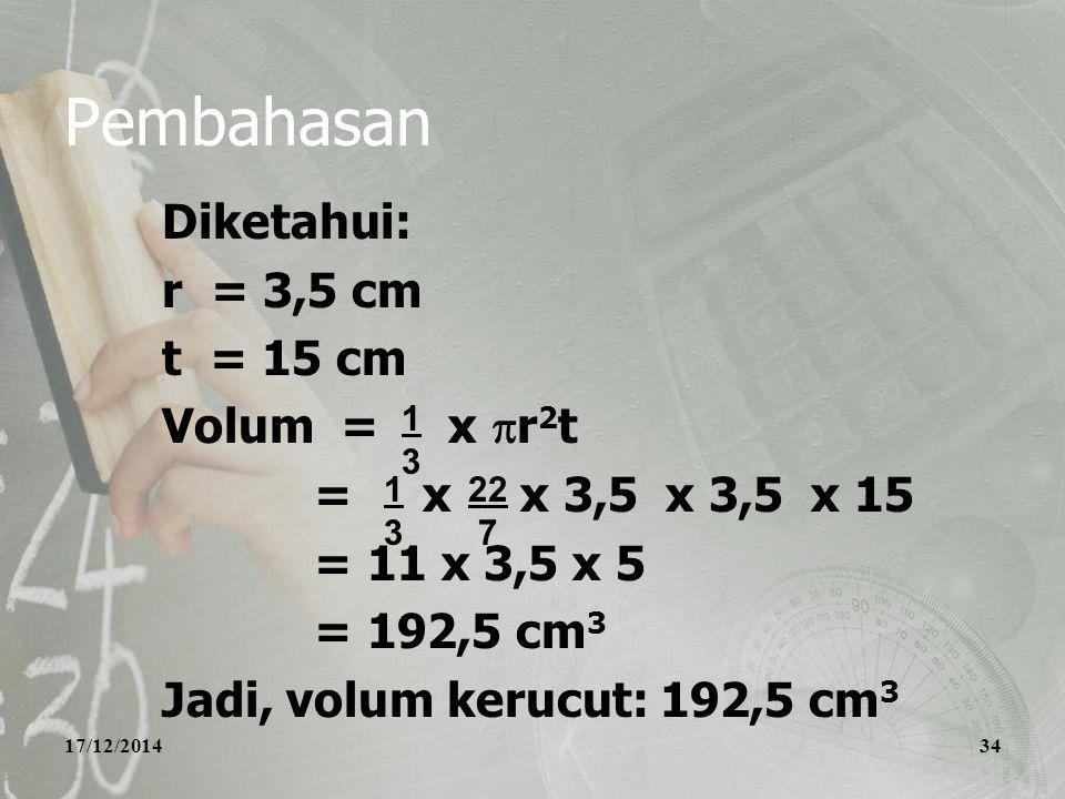 17/12/201434 Pembahasan Diketahui: r = 3,5 cm t = 15 cm Volum = x  r 2 t = x x 3,5 x 3,5 x 15 = 11 x 3,5 x 5 = 192,5 cm 3 Jadi, volum kerucut: 192,5 cm 3 1313 1313 22 7